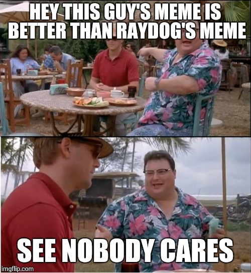 See Nobody Cares Meme | HEY THIS GUY'S MEME IS BETTER THAN RAYDOG'S MEME SEE NOBODY CARES | image tagged in memes,see nobody cares | made w/ Imgflip meme maker