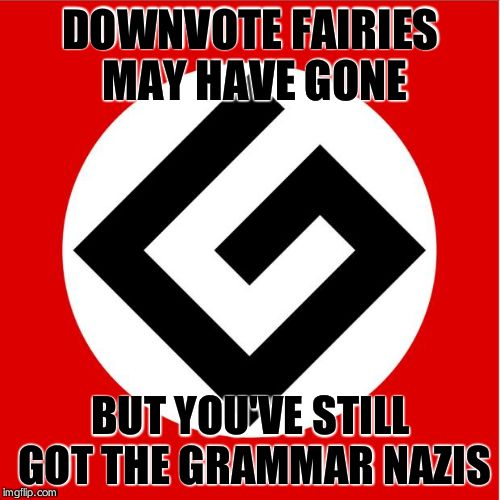 Grammar Nazi | DOWNVOTE FAIRIES MAY HAVE GONE BUT YOU'VE STILL GOT THE GRAMMAR NAZIS | image tagged in grammar nazi | made w/ Imgflip meme maker