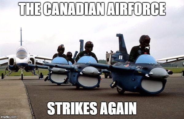 Canadian Airforce | THE CANADIAN AIRFORCE STRIKES AGAIN | image tagged in canada,aircraft | made w/ Imgflip meme maker