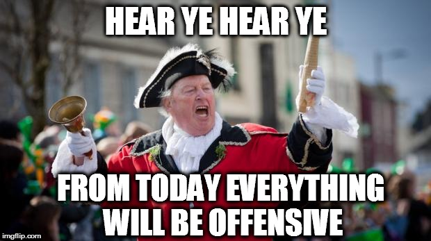Town Crier | HEAR YE HEAR YE FROM TODAY EVERYTHING WILL BE OFFENSIVE | image tagged in town crier | made w/ Imgflip meme maker