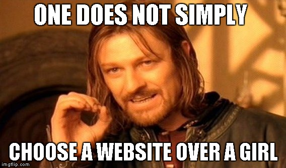 One Does Not Simply Meme | ONE DOES NOT SIMPLY CHOOSE A WEBSITE OVER A GIRL | image tagged in memes,one does not simply | made w/ Imgflip meme maker