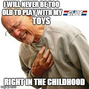 Right In The Childhood Meme | I WILL NEVER BE TOO OLD TO PLAY WITH MY RIGHT IN THE CHILDHOOD TOYS | image tagged in memes,right in the childhood | made w/ Imgflip meme maker