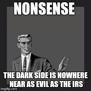 NONSENSE THE DARK SIDE IS NOWHERE NEAR AS EVIL AS THE IRS | image tagged in memes,kill yourself guy | made w/ Imgflip meme maker