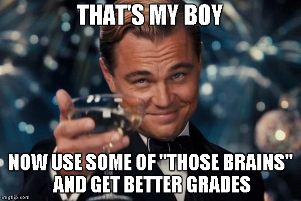 "Leonardo Dicaprio Cheers Meme | THAT'S MY BOY NOW USE SOME OF ""THOSE BRAINS"" AND GET BETTER GRADES 