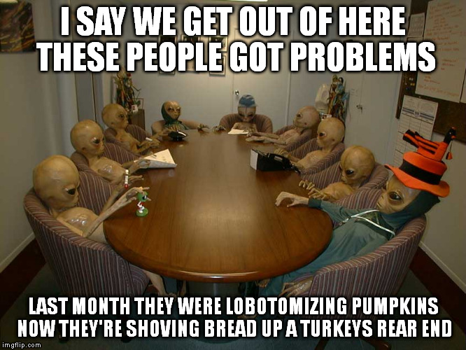 If they're watching they much think were a crazy bunch of folks | I SAY WE GET OUT OF HERE THESE PEOPLE GOT PROBLEMS LAST MONTH THEY WERE LOBOTOMIZING PUMPKINS NOW THEY'RE SHOVING BREAD UP A TURKEYS REAR EN | image tagged in meme,frustrated aliens | made w/ Imgflip meme maker
