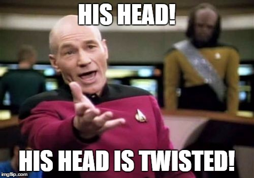 Picard Wtf Meme | HIS HEAD! HIS HEAD IS TWISTED! | image tagged in memes,picard wtf | made w/ Imgflip meme maker