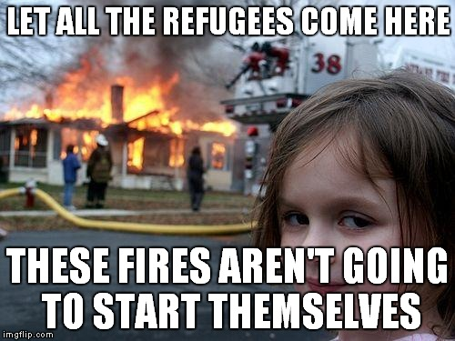 Disaster Girl Meme | LET ALL THE REFUGEES COME HERE THESE FIRES AREN'T GOING TO START THEMSELVES | image tagged in memes,disaster girl | made w/ Imgflip meme maker