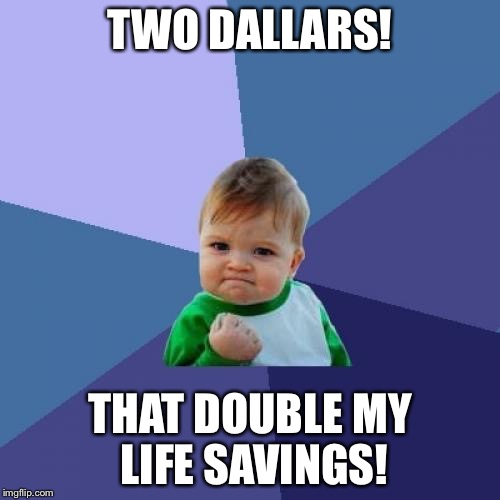 Success Kid Meme | TWO DALLARS! THAT DOUBLE MY LIFE SAVINGS! | image tagged in memes,success kid | made w/ Imgflip meme maker