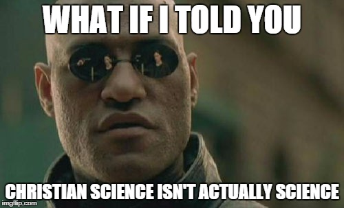 Matrix Morpheus Meme | WHAT IF I TOLD YOU CHRISTIAN SCIENCE ISN'T ACTUALLY SCIENCE | image tagged in memes,matrix morpheus | made w/ Imgflip meme maker