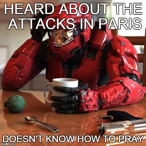 Sad HALO | HEARD ABOUT THE ATTACKS IN PARIS DOESN'T KNOW HOW TO PRAY | image tagged in sad halo | made w/ Imgflip meme maker