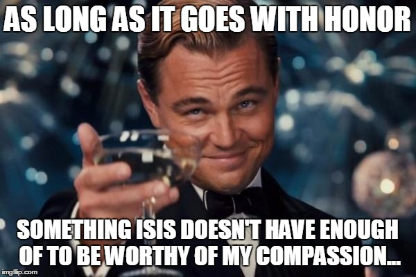 Leonardo Dicaprio Cheers Meme | AS LONG AS IT GOES WITH HONOR SOMETHING ISIS DOESN'T HAVE ENOUGH OF TO BE WORTHY OF MY COMPASSION... | image tagged in memes,leonardo dicaprio cheers | made w/ Imgflip meme maker