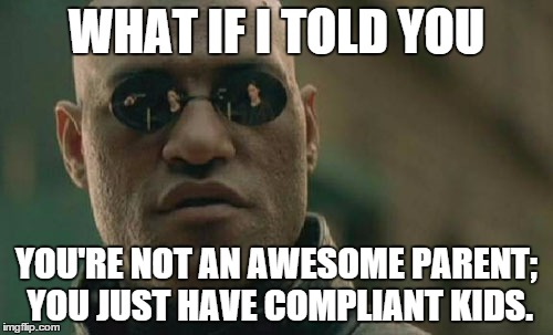 Matrix Morpheus | WHAT IF I TOLD YOU YOU'RE NOT AN AWESOME PARENT; YOU JUST HAVE COMPLIANT KIDS. | image tagged in memes,matrix morpheus,parenting,parents,annoying | made w/ Imgflip meme maker