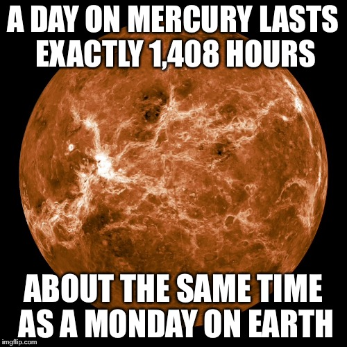 Mercury | A DAY ON MERCURY LASTS EXACTLY 1,408 HOURS ABOUT THE SAME TIME AS A MONDAY ON EARTH | image tagged in space,memes,funny,so true memes,stupidity,i don't want to live on this planet anymore | made w/ Imgflip meme maker