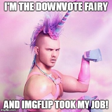 Unicorn MAN | I'M THE DOWNVOTE FAIRY AND IMGFLIP TOOK MY JOB! | image tagged in memes,unicorn man | made w/ Imgflip meme maker