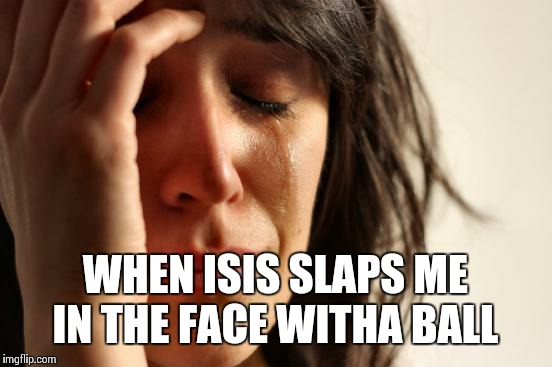 First World Problems Meme | WHEN ISIS SLAPS ME IN THE FACE WITHA BALL | image tagged in memes,first world problems | made w/ Imgflip meme maker