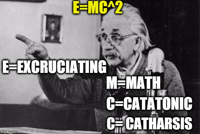 Einstein radio | E=MC^2 E=EXCRUCIATING M=MATH C=CATATONIC C= CATHARSIS | image tagged in einstein radio | made w/ Imgflip meme maker