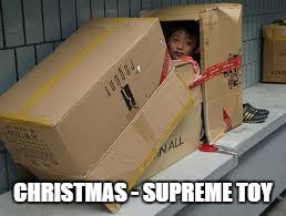 kid cardboard box | CHRISTMAS - SUPREME TOY | image tagged in kid cardboard box | made w/ Imgflip meme maker