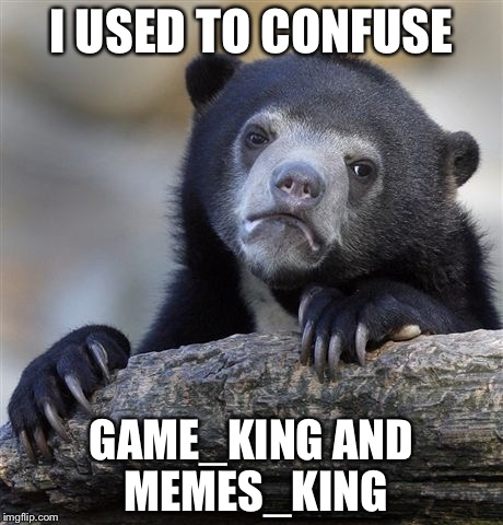Back When I Was New To The Site | I USED TO CONFUSE GAME_KING AND MEMES_KING | image tagged in memes,confession bear | made w/ Imgflip meme maker