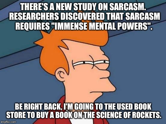 "Futurama Fry | THERE'S A NEW STUDY ON SARCASM.  RESEARCHERS DISCOVERED THAT SARCASM REQUIRES ""IMMENSE MENTAL POWERS"". BE RIGHT BACK, I'M GOING TO THE USED  