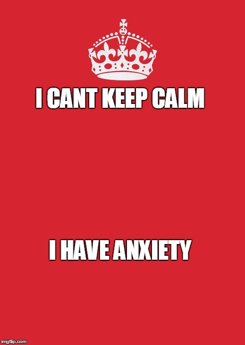 Keep Calm And Carry On Red | I CANT KEEP CALM I HAVE ANXIETY | image tagged in memes,keep calm and carry on red | made w/ Imgflip meme maker
