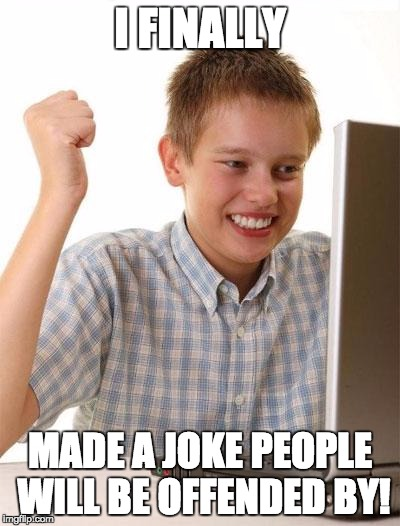 First Day On The Internet Kid Meme | I FINALLY MADE A JOKE PEOPLE WILL BE OFFENDED BY! | image tagged in memes,first day on the internet kid | made w/ Imgflip meme maker