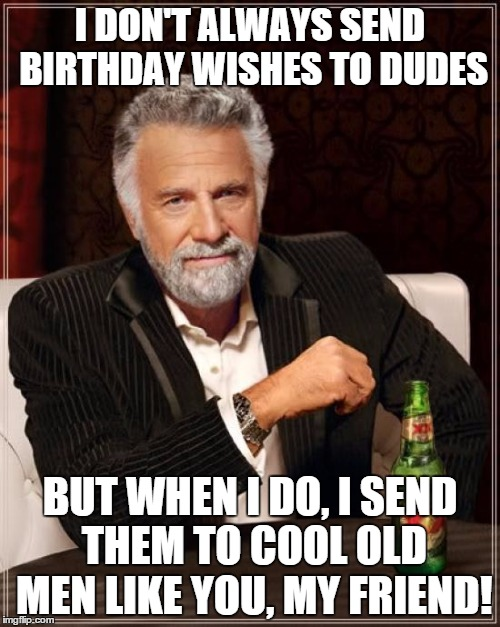 The Most Interesting Man In The World Meme | I DON'T ALWAYS SEND BIRTHDAY WISHES TO DUDES BUT WHEN I DO, I SEND THEM TO COOL OLD MEN LIKE YOU, MY FRIEND! | image tagged in memes,the most interesting man in the world | made w/ Imgflip meme maker