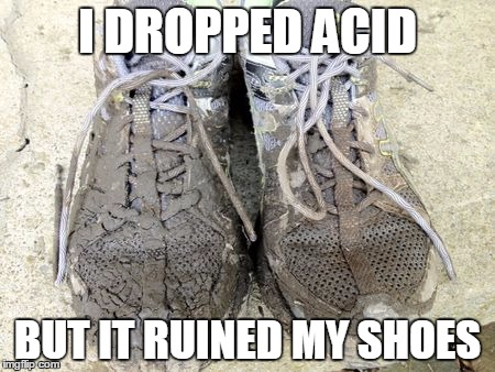 I DROPPED ACID BUT IT RUINED MY SHOES | made w/ Imgflip meme maker