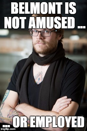 Hipster Barista Meme | BELMONT IS NOT AMUSED ... ... OR EMPLOYED | image tagged in memes,hipster barista | made w/ Imgflip meme maker