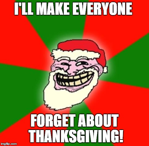 christmas santa claus troll face | I'LL MAKE EVERYONE FORGET ABOUT THANKSGIVING! | image tagged in christmas santa claus troll face | made w/ Imgflip meme maker