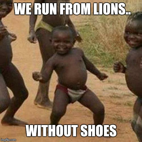 Third World Success Kid Meme | WE RUN FROM LIONS.. WITHOUT SHOES | image tagged in memes,third world success kid | made w/ Imgflip meme maker