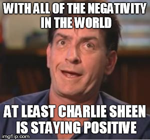 Charlie Sheen | WITH ALL OF THE NEGATIVITY IN THE WORLD AT LEAST CHARLIE SHEEN IS STAYING POSITIVE | image tagged in charlie sheen | made w/ Imgflip meme maker