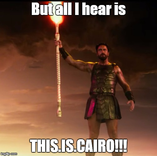 Sparta/Cairo | But all I hear is THIS.IS.CAIRO!!! | image tagged in gods of egypt,sparta,cairo,godsofegypt,gerard butler,movies | made w/ Imgflip meme maker