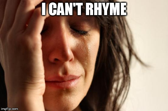 First World Problems Meme | I CAN'T RHYME | image tagged in memes,first world problems | made w/ Imgflip meme maker
