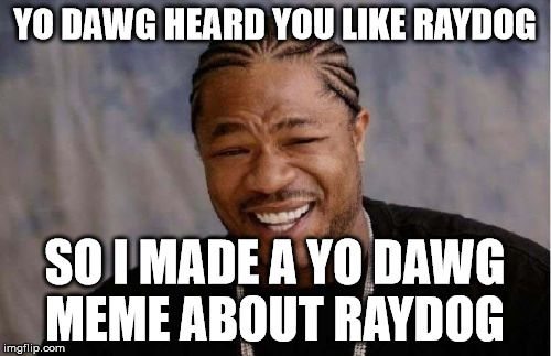 Yo Dawg Heard You Meme | YO DAWG HEARD YOU LIKE RAYDOG SO I MADE A YO DAWG MEME ABOUT RAYDOG | image tagged in memes,yo dawg heard you | made w/ Imgflip meme maker
