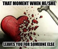 broken heart | THAT MOMENT WHEN HE/SHE LEAVES YOU FOR SOMEONE ELSE | image tagged in broken heart | made w/ Imgflip meme maker