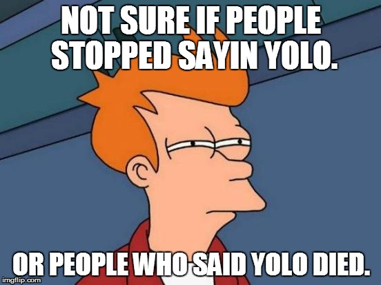 Futurama Fry | NOT SURE IF PEOPLE STOPPED SAYIN YOLO. OR PEOPLE WHO SAID YOLO DIED. | image tagged in memes,futurama fry | made w/ Imgflip meme maker
