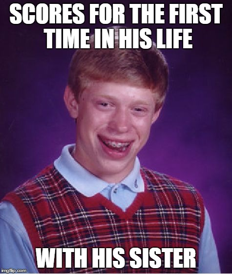 Bad Luck Brian Meme | SCORES FOR THE FIRST TIME IN HIS LIFE WITH HIS SISTER | image tagged in memes,bad luck brian | made w/ Imgflip meme maker