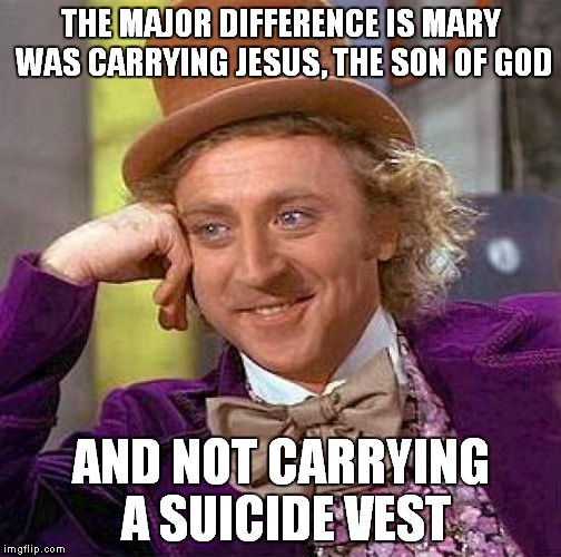Creepy Condescending Wonka Meme | THE MAJOR DIFFERENCE IS MARY WAS CARRYING JESUS, THE SON OF GOD AND NOT CARRYING A SUICIDE VEST | image tagged in memes,creepy condescending wonka | made w/ Imgflip meme maker