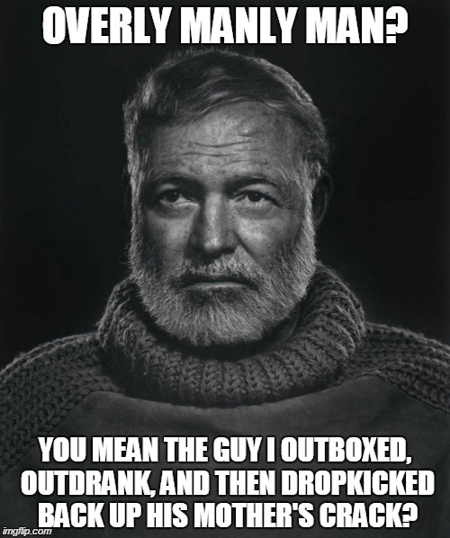 OVERLY MANLY MAN? YOU MEAN THE GUY I OUTBOXED, OUTDRANK, AND THEN DROPKICKED BACK UP HIS MOTHER'S CRACK? | image tagged in funny,memes,overly manly man,hemingway,funny memes,literature | made w/ Imgflip meme maker