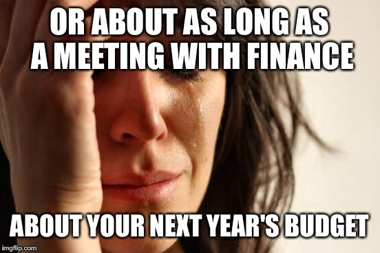 First World Problems Meme | OR ABOUT AS LONG AS A MEETING WITH FINANCE ABOUT YOUR NEXT YEAR'S BUDGET | image tagged in memes,first world problems | made w/ Imgflip meme maker