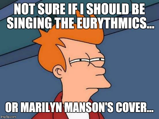 Futurama Fry Meme | NOT SURE IF I SHOULD BE SINGING THE EURYTHMICS... OR MARILYN MANSON'S COVER... | image tagged in memes,futurama fry | made w/ Imgflip meme maker