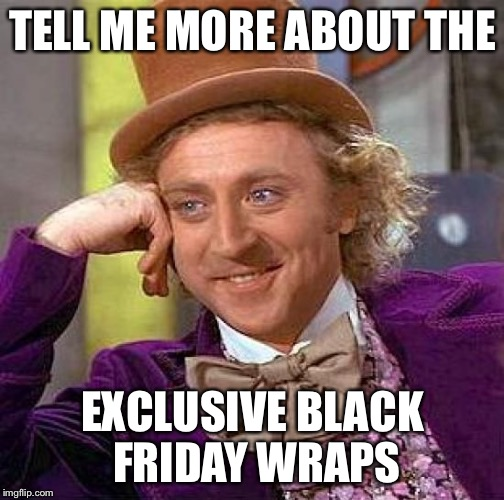 Creepy Condescending Wonka Meme | TELL ME MORE ABOUT THE EXCLUSIVE BLACK FRIDAY WRAPS | image tagged in memes,creepy condescending wonka | made w/ Imgflip meme maker