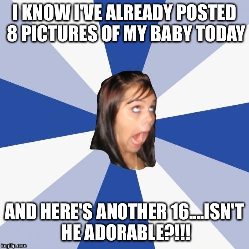Omg Facebook baby | I KNOW I'VE ALREADY POSTED 8 PICTURES OF MY BABY TODAY AND HERE'S ANOTHER 16....ISN'T HE ADORABLE?!!! | image tagged in memes,annoying facebook girl | made w/ Imgflip meme maker