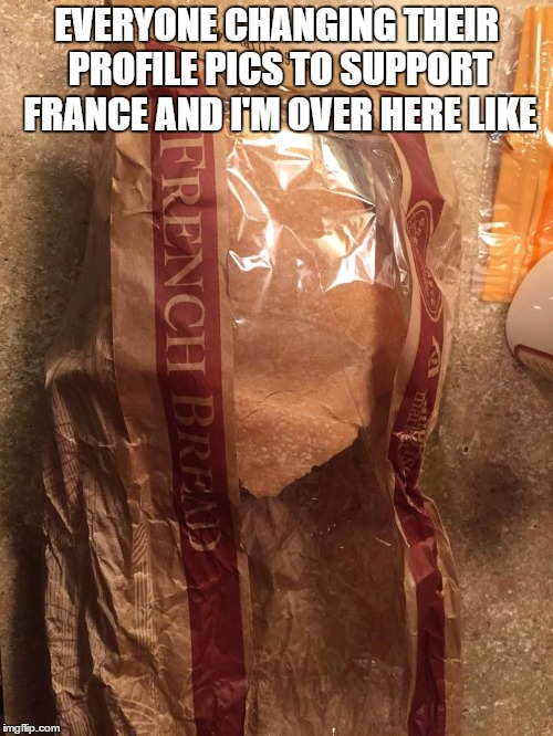 paris french bread support meme | EVERYONE CHANGING THEIR PROFILE PICS TO SUPPORT FRANCE AND I'M OVER HERE LIKE | image tagged in paris,french,bread,profile,pic,memes | made w/ Imgflip meme maker