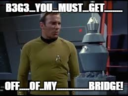captain kirk robot | B3G3...YOU...MUST...GET......... OFF.....OF..MY................BRIDGE! | image tagged in captain kirk robot | made w/ Imgflip meme maker