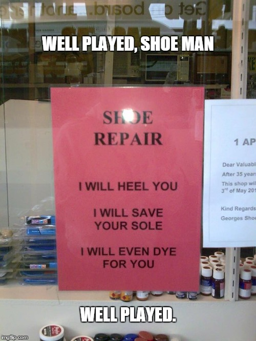 shoe man | WELL PLAYED, SHOE MAN WELL PLAYED. | image tagged in signs | made w/ Imgflip meme maker