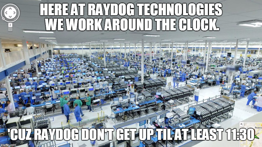 HERE AT RAYDOG TECHNOLOGIES WE WORK AROUND THE CLOCK. 'CUZ RAYDOG DON'T GET UP TIL AT LEAST 11:30 | made w/ Imgflip meme maker