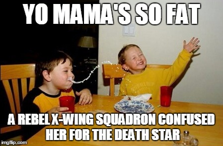 YO MAMA'S SO FAT A REBEL X-WING SQUADRON CONFUSED HER FOR THE DEATH STAR | made w/ Imgflip meme maker