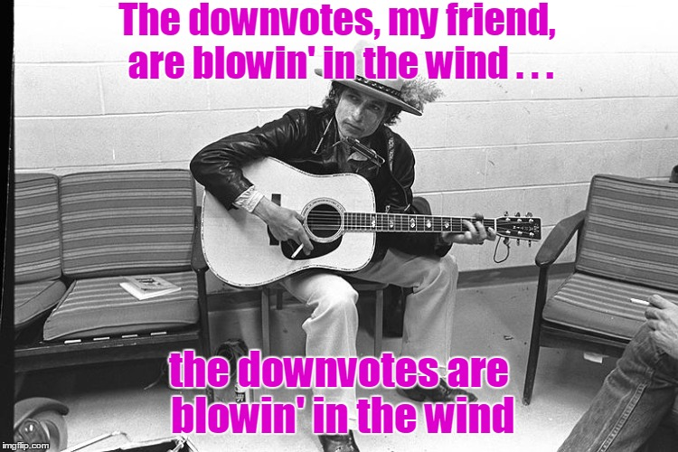 The downvotes, my friend, are blowin' in the wind . . . the downvotes are blowin' in the wind | made w/ Imgflip meme maker