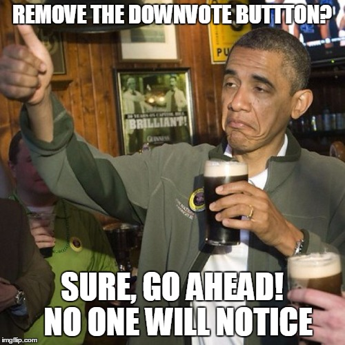 REMOVE THE DOWNVOTE BUTTTON? SURE, GO AHEAD!  NO ONE WILL NOTICE | made w/ Imgflip meme maker